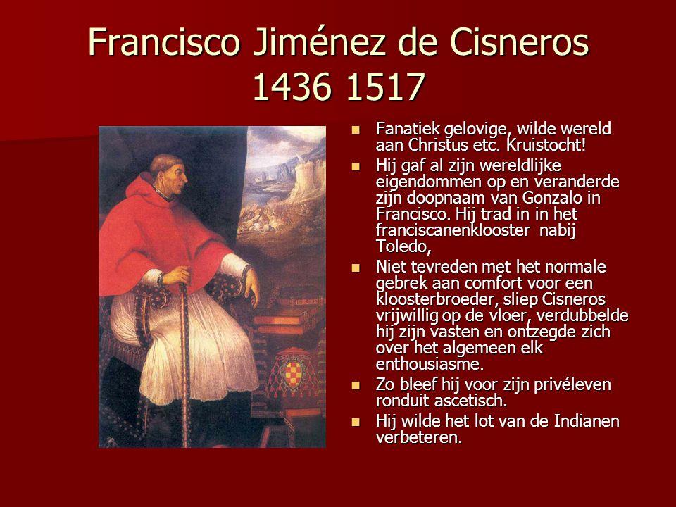 Francisco Jiménez de Cisneros 1436 1517 Fanatiek gelovige, wilde wereld aan Christus etc. Kruistocht! Fanatiek gelovige, wilde wereld aan Christus etc