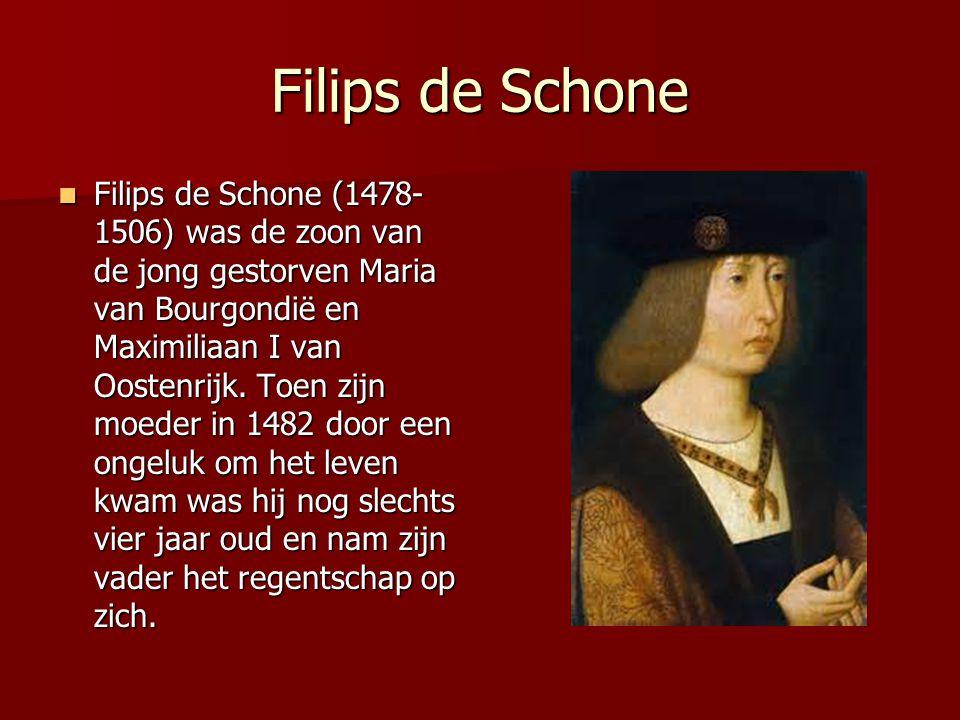 Filips de Schone Filips de Schone (1478- 1506) was de zoon van de jong gestorven Maria van Bourgondië en Maximiliaan I van Oostenrijk. Toen zijn moede