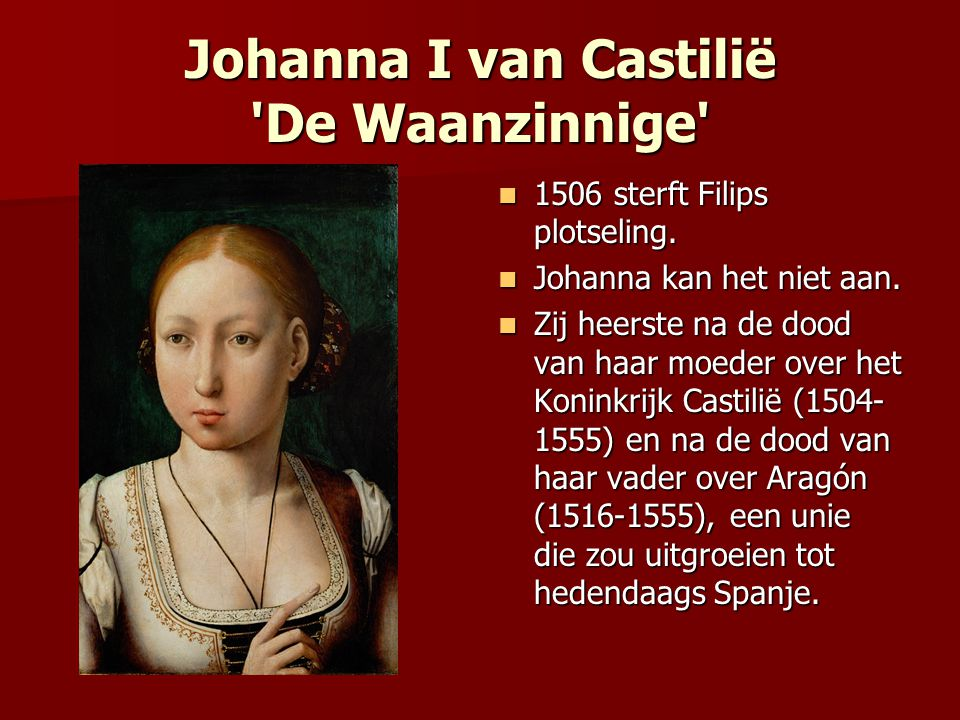 Johanna I van Castilië 'De Waanzinnige' 1506 sterft Filips plotseling. 1506 sterft Filips plotseling. Johanna kan het niet aan. Johanna kan het niet a