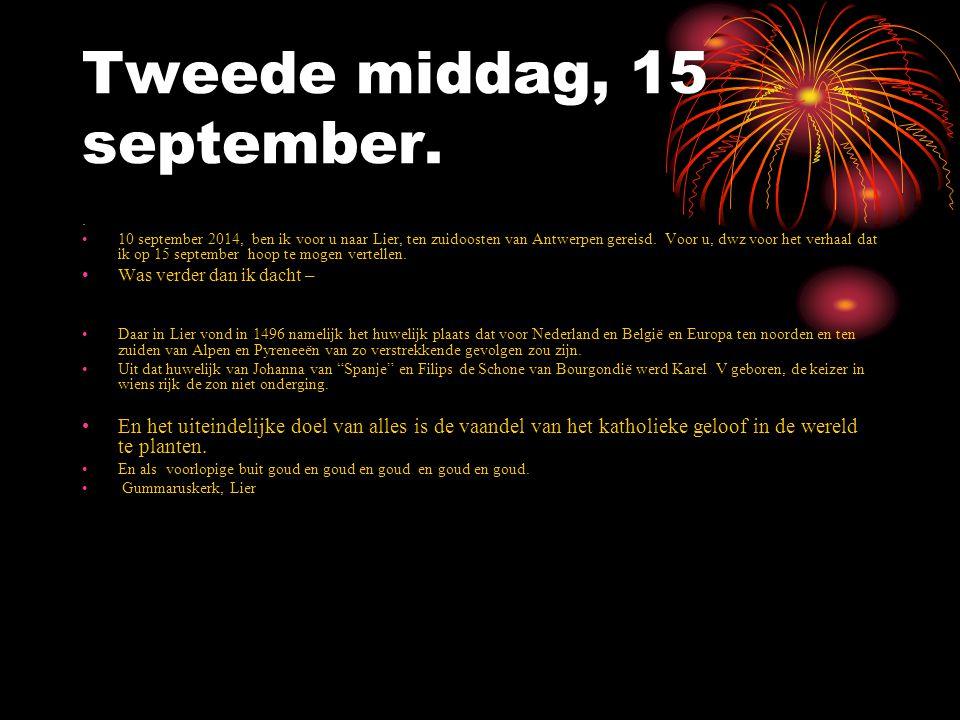 Tweede middag, 15 september.. 10 september 2014, ben ik voor u naar Lier, ten zuidoosten van Antwerpen gereisd. Voor u, dwz voor het verhaal dat ik op