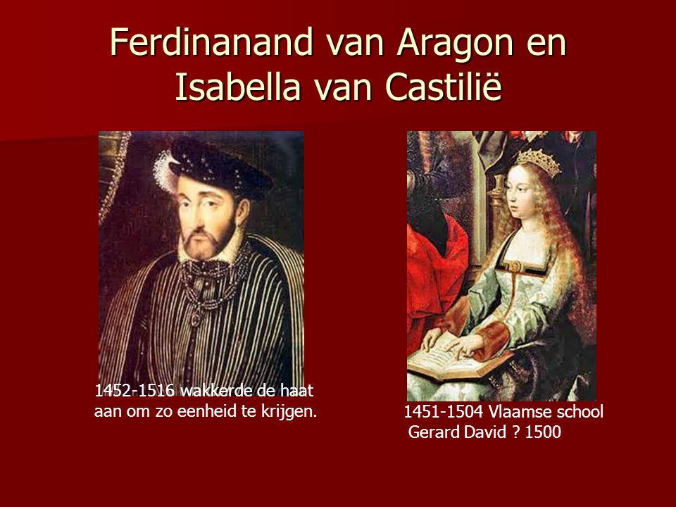 Ferdinanand van Aragon en Isabella van Castilië 1452 1452-1516 wakkerde de haat aan om zo eenheid te krijgen. 1451-1504 Vlaamse school Gerard David ?