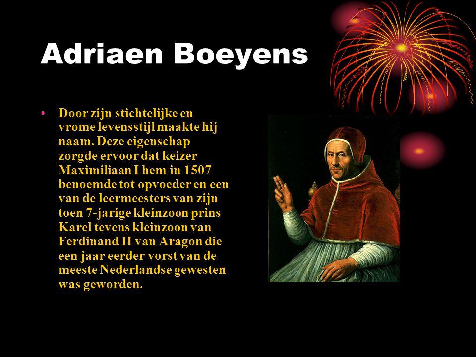 Adriaen Boeyens Door zijn stichtelijke en vrome levensstijl maakte hij naam. Deze eigenschap zorgde ervoor dat keizer Maximiliaan I hem in 1507 benoem