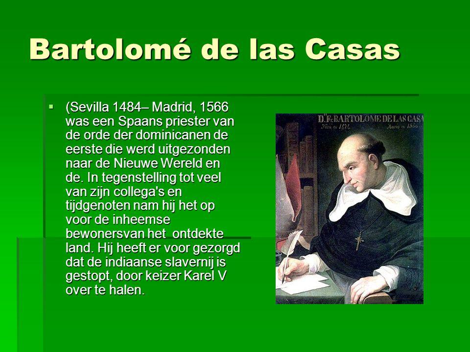 Bartolomé de las Casas  (Sevilla 1484– Madrid, 1566 was een Spaans priester van de orde der dominicanen de eerste die werd uitgezonden naar de Nieuwe