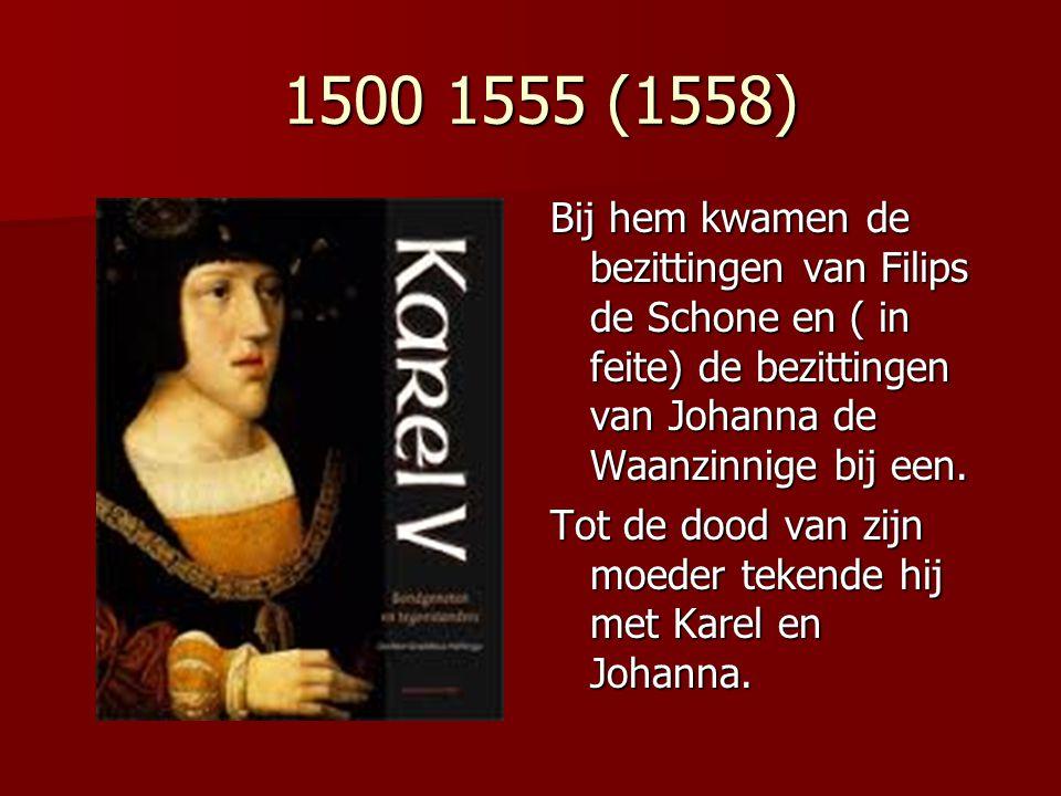 1500 1555 (1558) 1500 1555 (1558) Bij hem kwamen de bezittingen van Filips de Schone en ( in feite) de bezittingen van Johanna de Waanzinnige bij een.