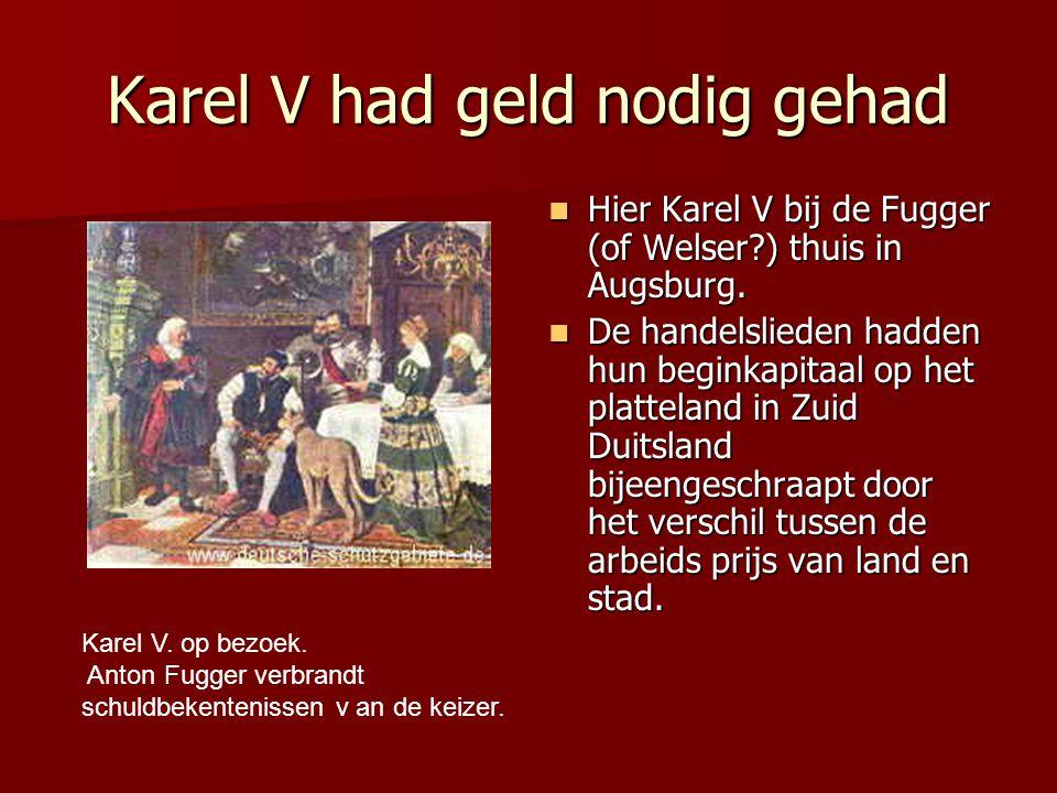 Karel V had geld nodig gehad Hier Karel V bij de Fugger (of Welser?) thuis in Augsburg. Hier Karel V bij de Fugger (of Welser?) thuis in Augsburg. De
