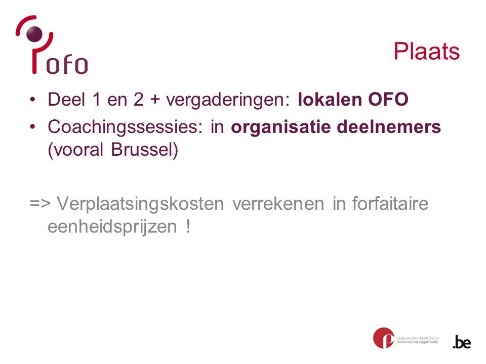 Plaats Deel 1 en 2 + vergaderingen: lokalen OFO Coachingssessies: in organisatie deelnemers (vooral Brussel) => Verplaatsingskosten verrekenen in forfaitaire eenheidsprijzen !
