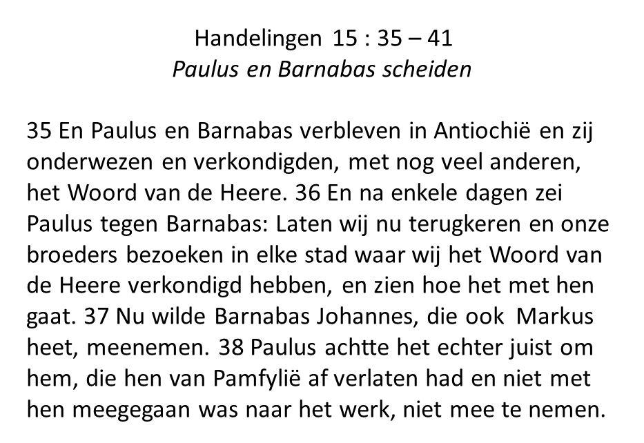 Handelingen 15 : 35 – 41 Paulus en Barnabas scheiden 35 En Paulus en Barnabas verbleven in Antiochië en zij onderwezen en verkondigden, met nog veel anderen, het Woord van de Heere.