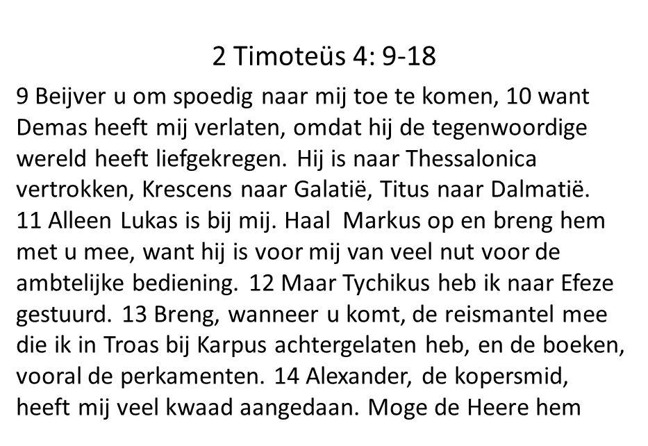 2 Timoteüs 4: 9-18 9 Beijver u om spoedig naar mij toe te komen, 10 want Demas heeft mij verlaten, omdat hij de tegenwoordige wereld heeft liefgekregen.