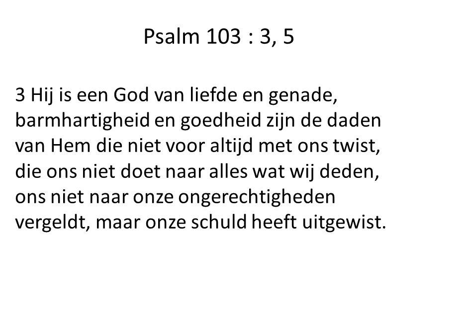 Psalm 103 : 3, 5 3 Hij is een God van liefde en genade, barmhartigheid en goedheid zijn de daden van Hem die niet voor altijd met ons twist, die ons niet doet naar alles wat wij deden, ons niet naar onze ongerechtigheden vergeldt, maar onze schuld heeft uitgewist.