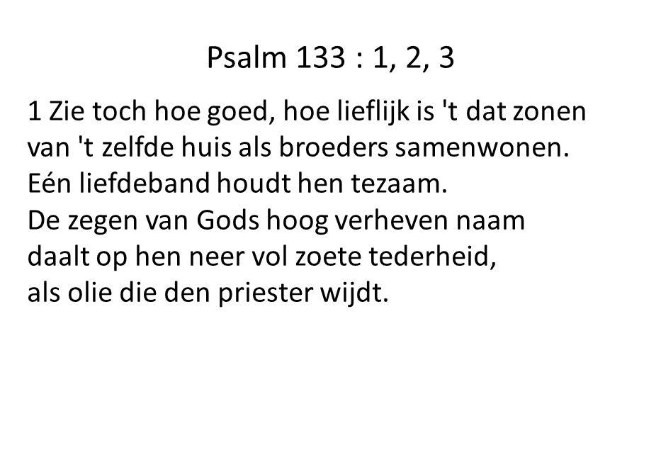 Psalm 133 : 1, 2, 3 1 Zie toch hoe goed, hoe lieflijk is t dat zonen van t zelfde huis als broeders samenwonen.