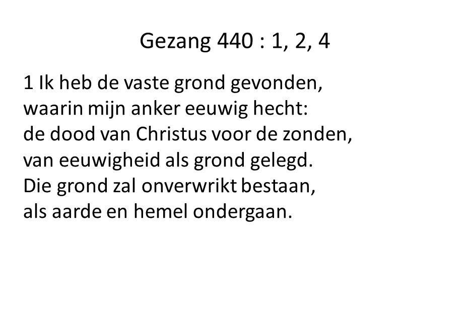 Gezang 440 : 1, 2, 4 1 Ik heb de vaste grond gevonden, waarin mijn anker eeuwig hecht: de dood van Christus voor de zonden, van eeuwigheid als grond gelegd.