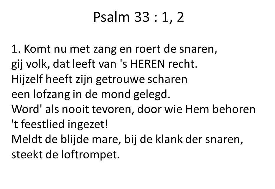 Psalm 33 : 1, 2 1. Komt nu met zang en roert de snaren, gij volk, dat leeft van s HEREN recht.