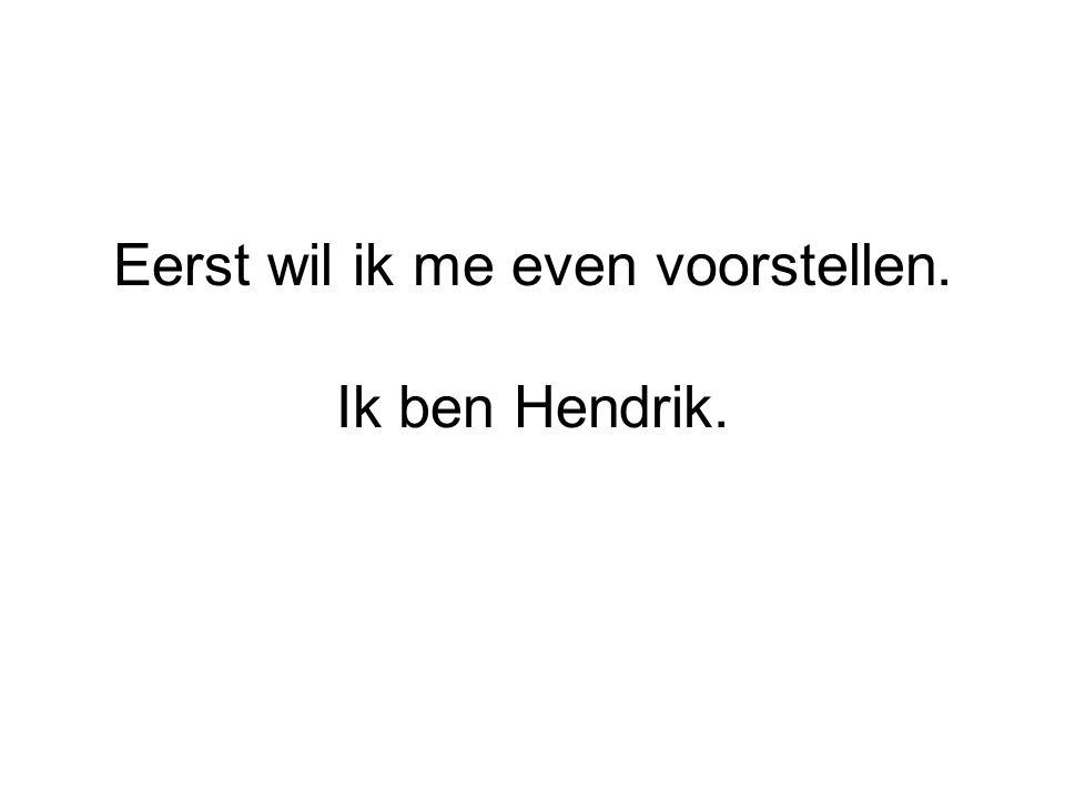 Eerst wil ik me even voorstellen. Ik ben Hendrik.