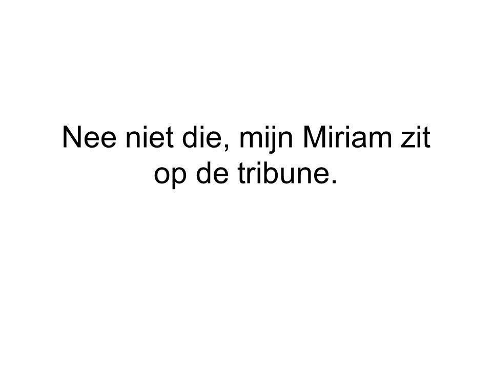 Nee niet die, mijn Miriam zit op de tribune.