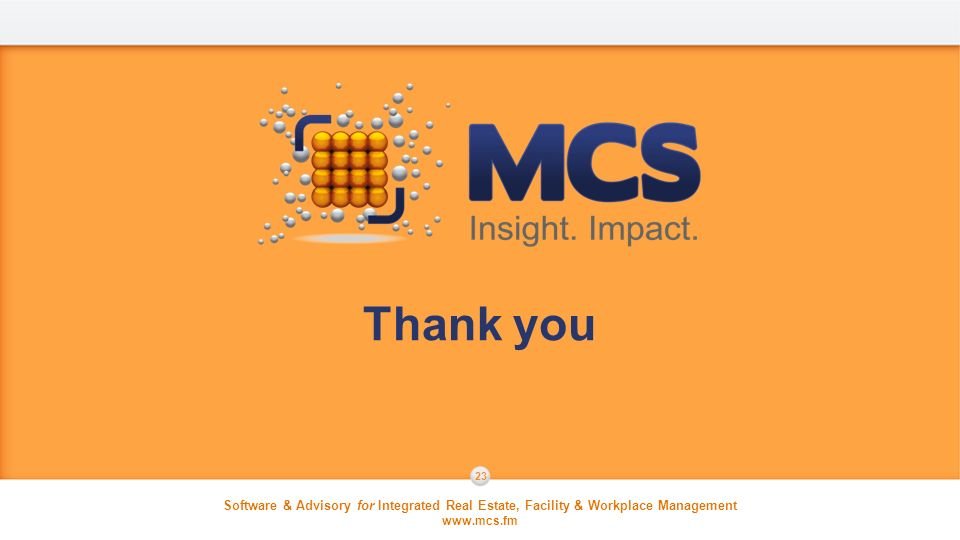 Software & Advisory for Integrated Real Estate, Facility & Workplace Management www.mcs.fm Software & Advisory for Integrated Real Estate, Facility & Workplace Management www.mcs.fm 23 Thank you