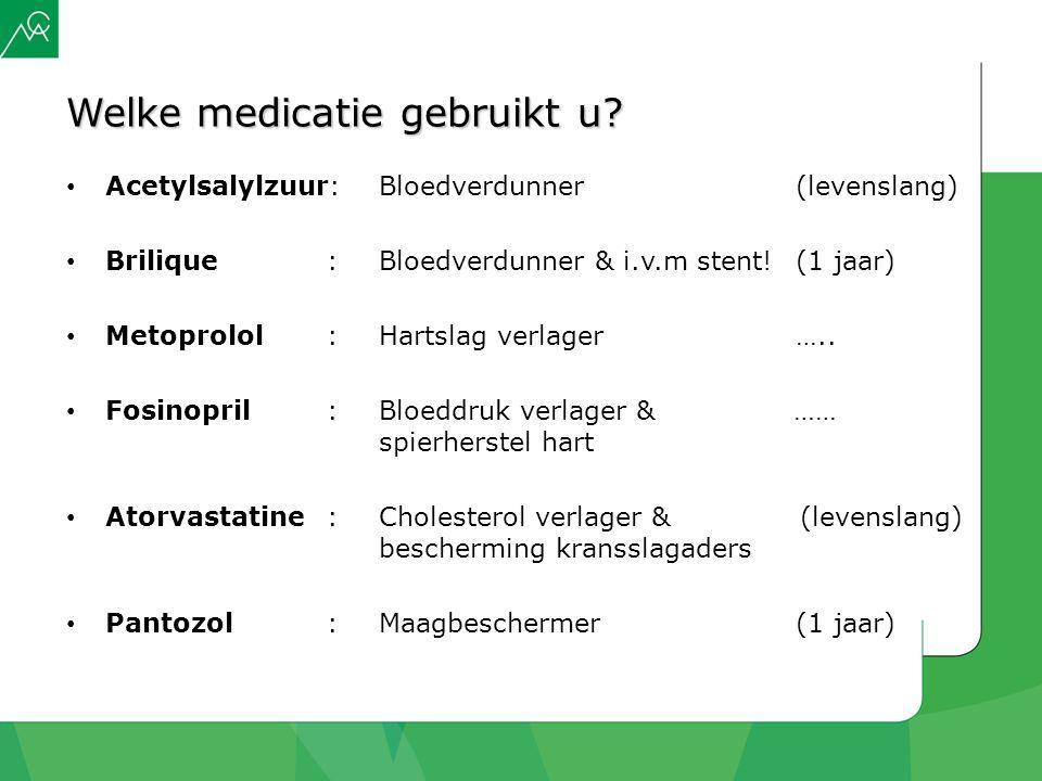 Welke medicatie gebruikt u? Acetylsalylzuur: Bloedverdunner(levenslang) Brilique: Bloedverdunner & i.v.m stent! (1 jaar) Metoprolol: Hartslag verlager