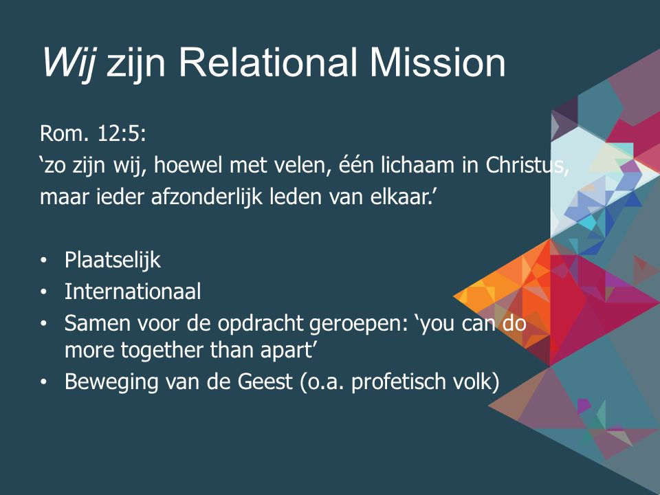 Wij zijn Relational Mission Onze cultuur/waarden: Overtuigd van het evangelie Geroepen tot vrucht dragen Toegewijd aan relaties Zeker van de opdracht Moedig gehoorzaam