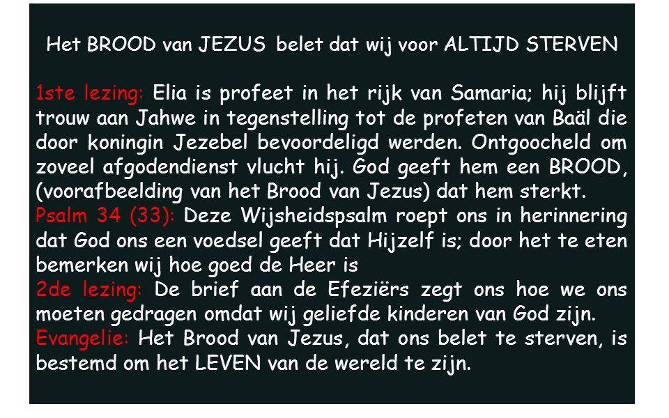 Het BROOD van JEZUS belet dat wij voor ALTIJD STERVEN 1ste lezing: Elia is profeet in het rijk van Samaria; hij blijft trouw aan Jahwe in tegenstelling tot de profeten van Baäl die door koningin Jezebel bevoordeligd werden.