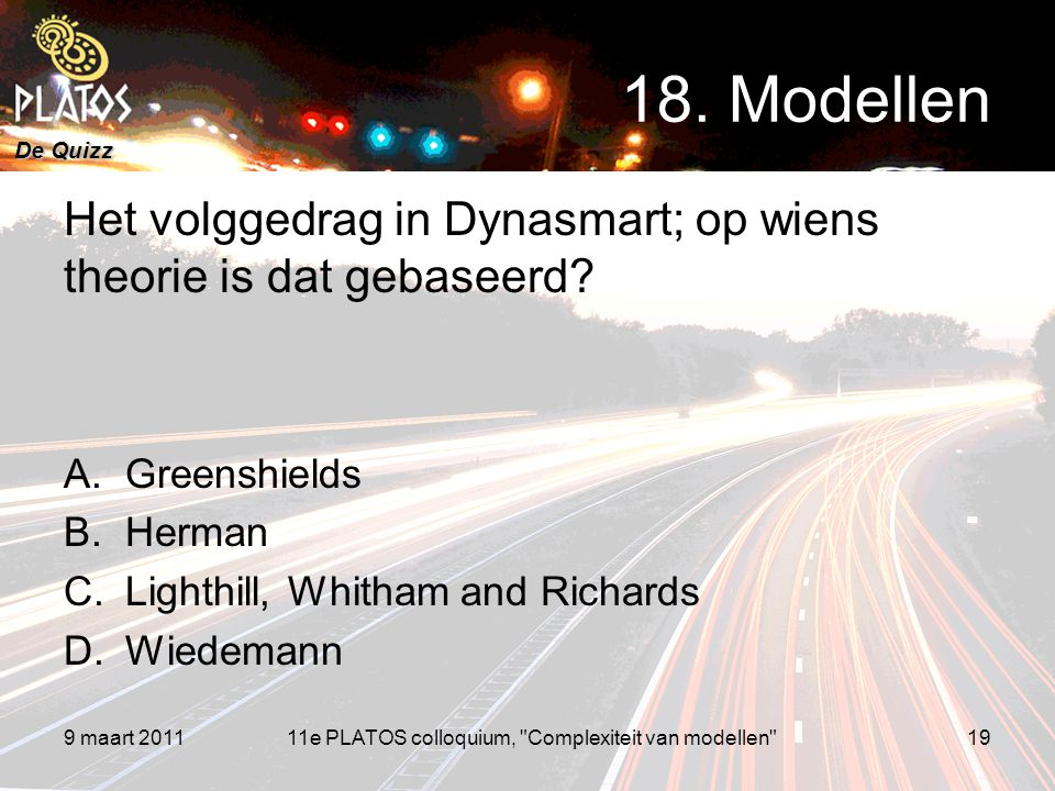 De Quizz Het volggedrag in Dynasmart; op wiens theorie is dat gebaseerd? A.Greenshields B.Herman C.Lighthill, Whitham and Richards D.Wiedemann 9 maart