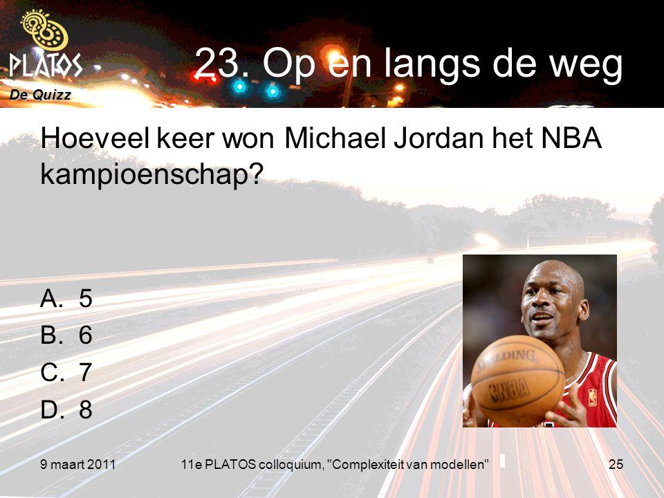 De Quizz Hoeveel keer won Michael Jordan het NBA kampioenschap? A.5 B.6 C.7 D.8 9 maart 201125 23. Op en langs de weg 11e PLATOS colloquium,