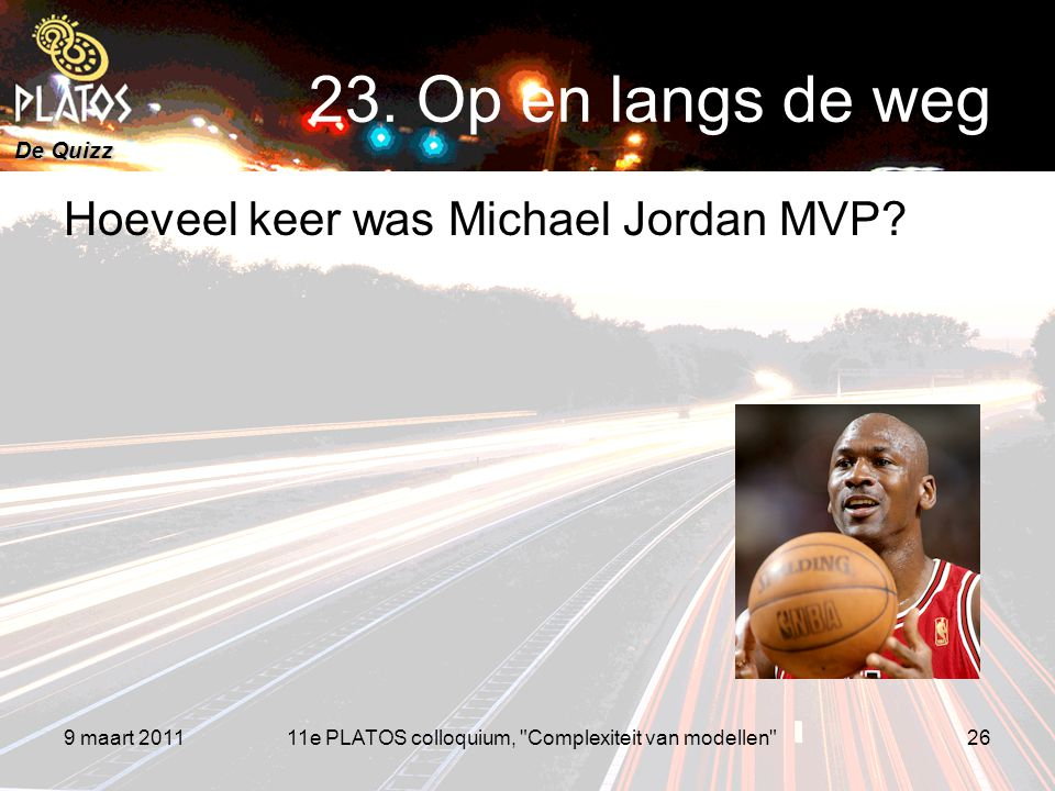 De Quizz Hoeveel keer was Michael Jordan MVP? 9 maart 201126 23. Op en langs de weg 11e PLATOS colloquium,