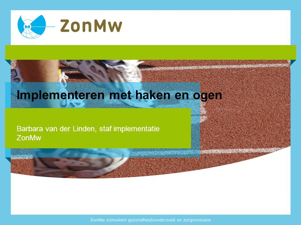 Implementeren met haken en ogen Barbara van der Linden, staf implementatie ZonMw