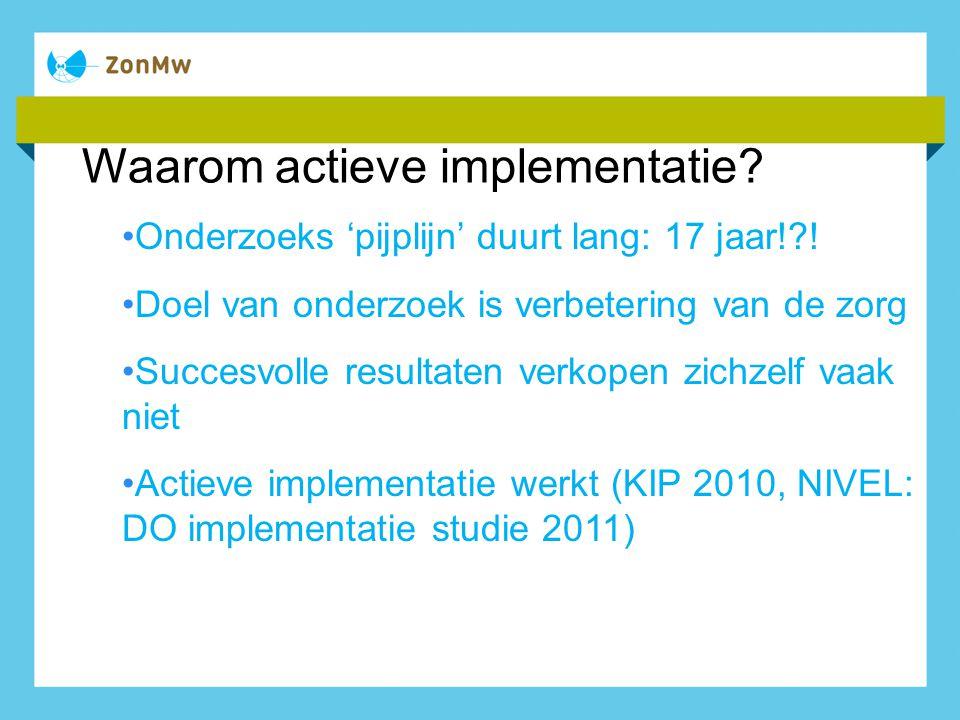 Waarom actieve implementatie? Onderzoeks 'pijplijn' duurt lang: 17 jaar!?! Doel van onderzoek is verbetering van de zorg Succesvolle resultaten verkop