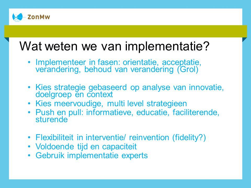 Wat weten we van implementatie? Implementeer in fasen: orientatie, acceptatie, verandering, behoud van verandering (Grol) Kies strategie gebaseerd op