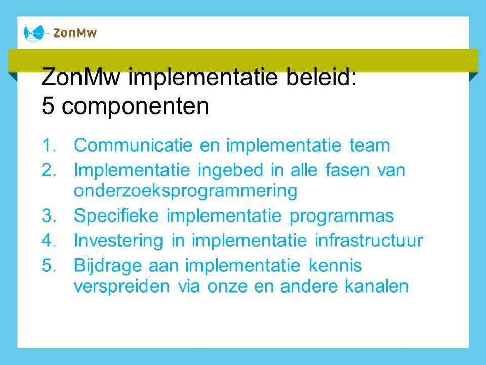 ZonMw implementatie beleid: 5 componenten 1.Communicatie en implementatie team 2.Implementatie ingebed in alle fasen van onderzoeksprogrammering 3.Spe