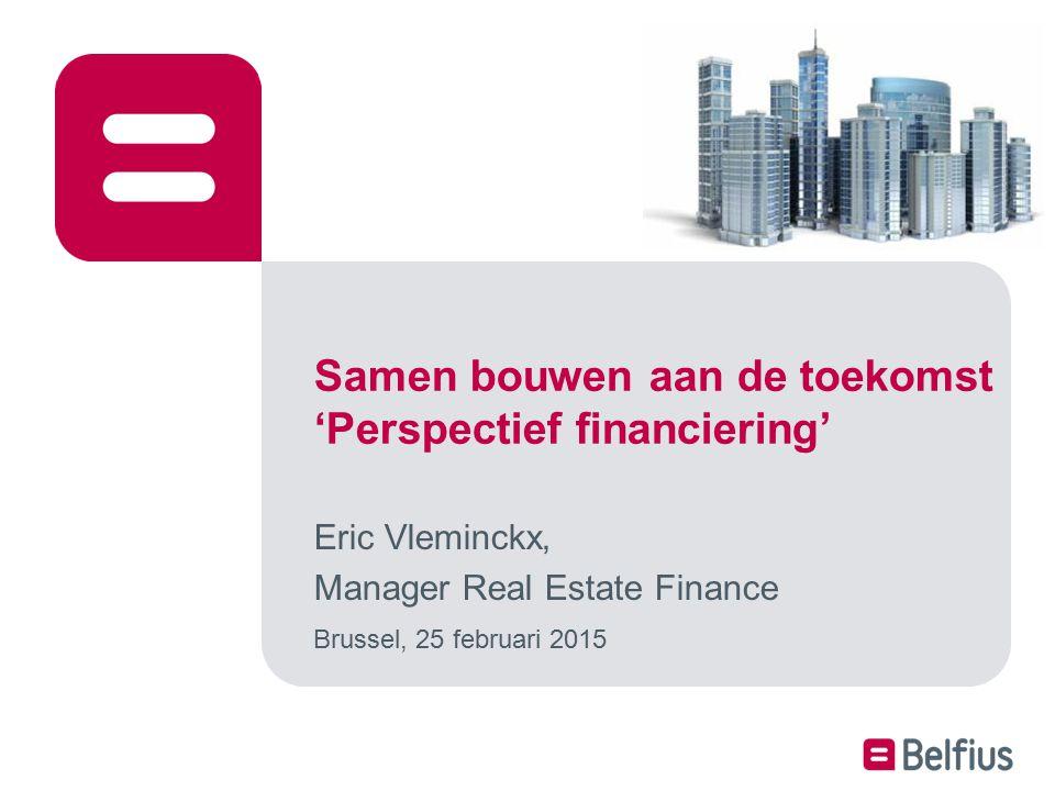 Samen bouwen aan de toekomst 'Perspectief financiering' Eric Vleminckx, Manager Real Estate Finance Brussel, 25 februari 2015
