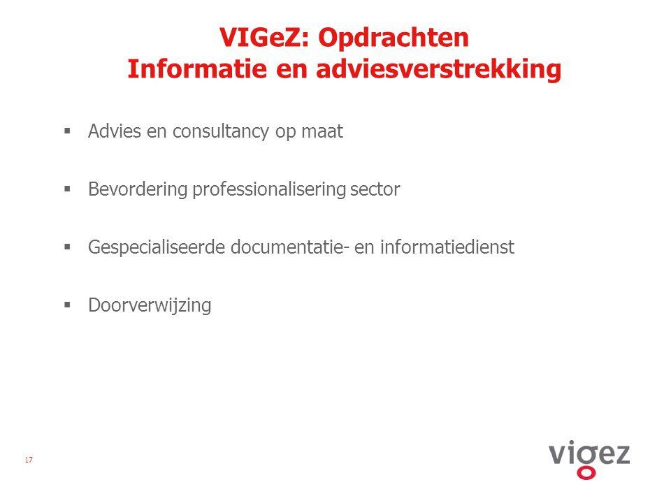 17 VIGeZ: Opdrachten Informatie en adviesverstrekking  Advies en consultancy op maat  Bevordering professionalisering sector  Gespecialiseerde documentatie- en informatiedienst  Doorverwijzing