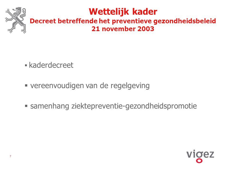 7 Wettelijk kader Decreet betreffende het preventieve gezondheidsbeleid 21 november 2003  kaderdecreet  vereenvoudigen van de regelgeving  samenhang ziektepreventie-gezondheidspromotie