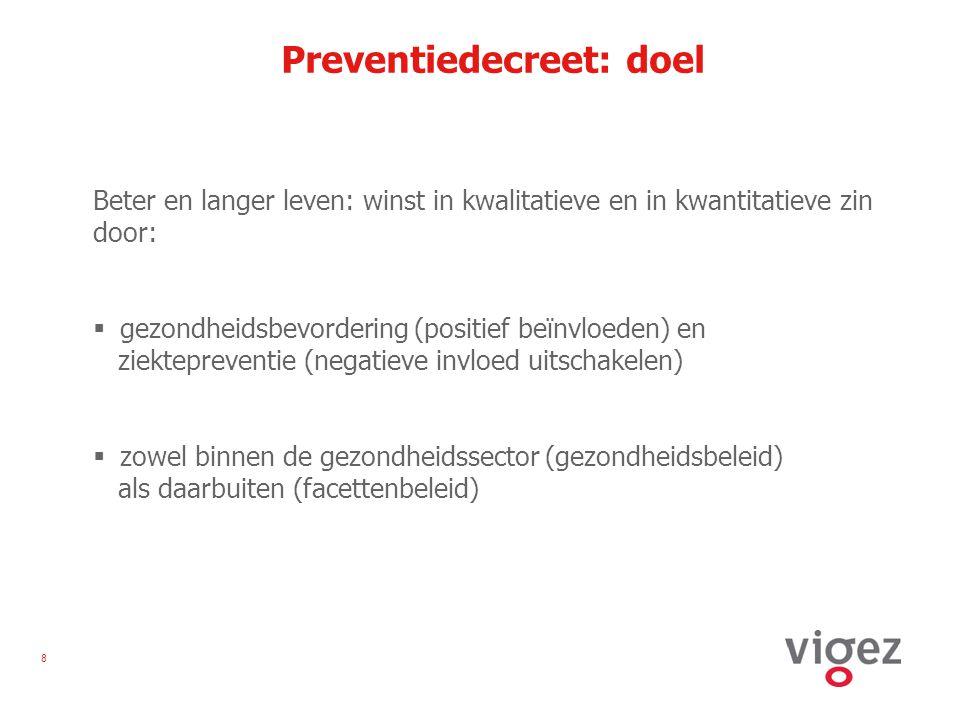 8 Preventiedecreet: doel Beter en langer leven: winst in kwalitatieve en in kwantitatieve zin door:  gezondheidsbevordering (positief beïnvloeden) en ziektepreventie (negatieve invloed uitschakelen)  zowel binnen de gezondheidssector (gezondheidsbeleid) als daarbuiten (facettenbeleid)