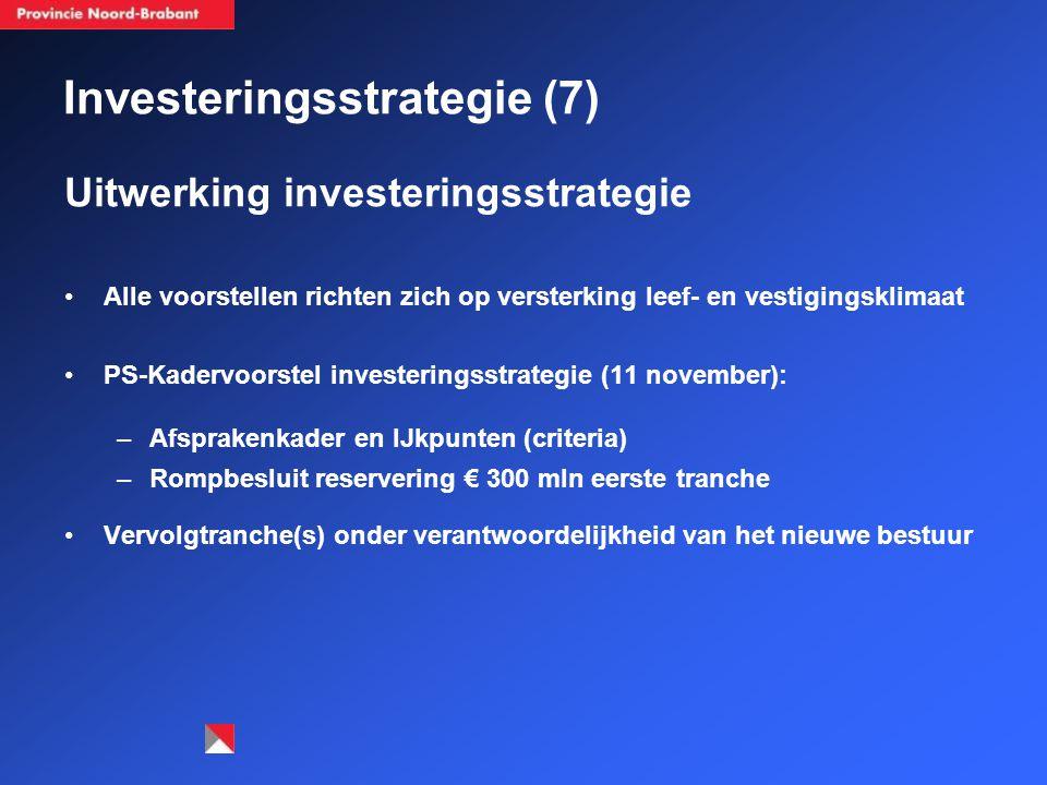 Investeringsstrategie (7) Uitwerking investeringsstrategie Alle voorstellen richten zich op versterking leef- en vestigingsklimaat PS-Kadervoorstel investeringsstrategie (11 november): –Afsprakenkader en IJkpunten (criteria) –Rompbesluit reservering € 300 mln eerste tranche Vervolgtranche(s) onder verantwoordelijkheid van het nieuwe bestuur