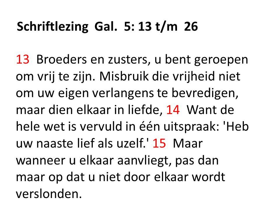Schriftlezing Gal. 5: 13 t/m 26 13 Broeders en zusters, u bent geroepen om vrij te zijn. Misbruik die vrijheid niet om uw eigen verlangens te bevredig