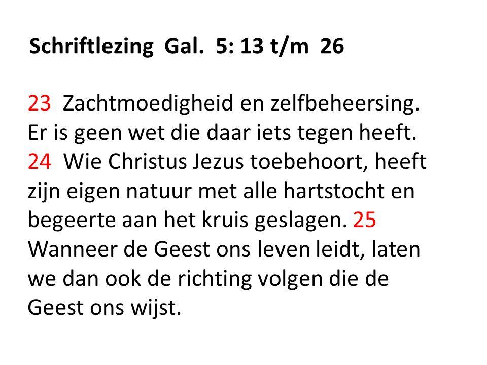 Schriftlezing Gal. 5: 13 t/m 26 23 Zachtmoedigheid en zelfbeheersing. Er is geen wet die daar iets tegen heeft. 24 Wie Christus Jezus toebehoort, heef