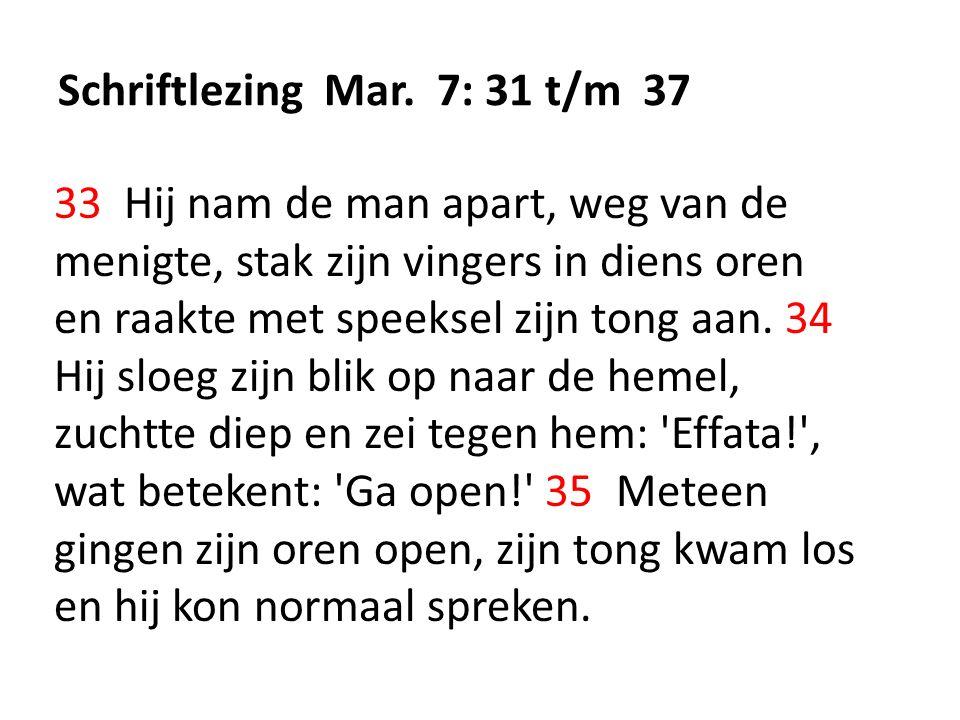Schriftlezing Mar. 7: 31 t/m 37 33 Hij nam de man apart, weg van de menigte, stak zijn vingers in diens oren en raakte met speeksel zijn tong aan. 34
