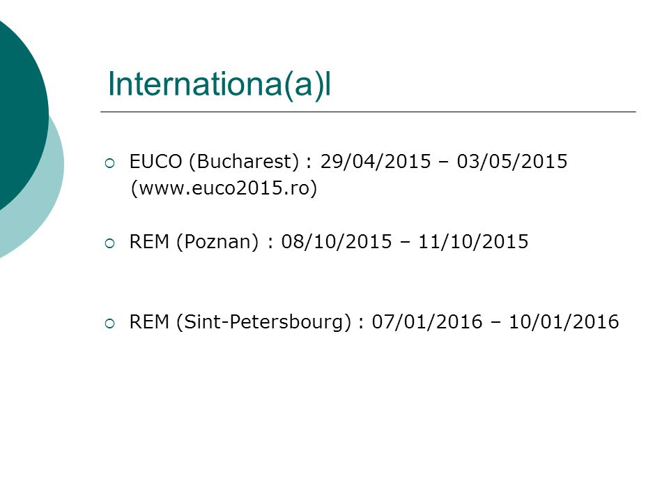 Internationa(a)l  EUCO (Bucharest) : 29/04/2015 – 03/05/2015 (www.euco2015.ro)  REM (Poznan) : 08/10/2015 – 11/10/2015  REM (Sint-Petersbourg) : 07