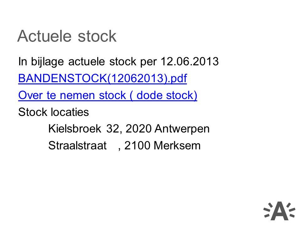 In bijlage actuele stock per 12.06.2013 BANDENSTOCK(12062013).pdf Over te nemen stock ( dode stock) Stock locaties Kielsbroek 32, 2020 Antwerpen Straalstraat, 2100 Merksem Actuele stock