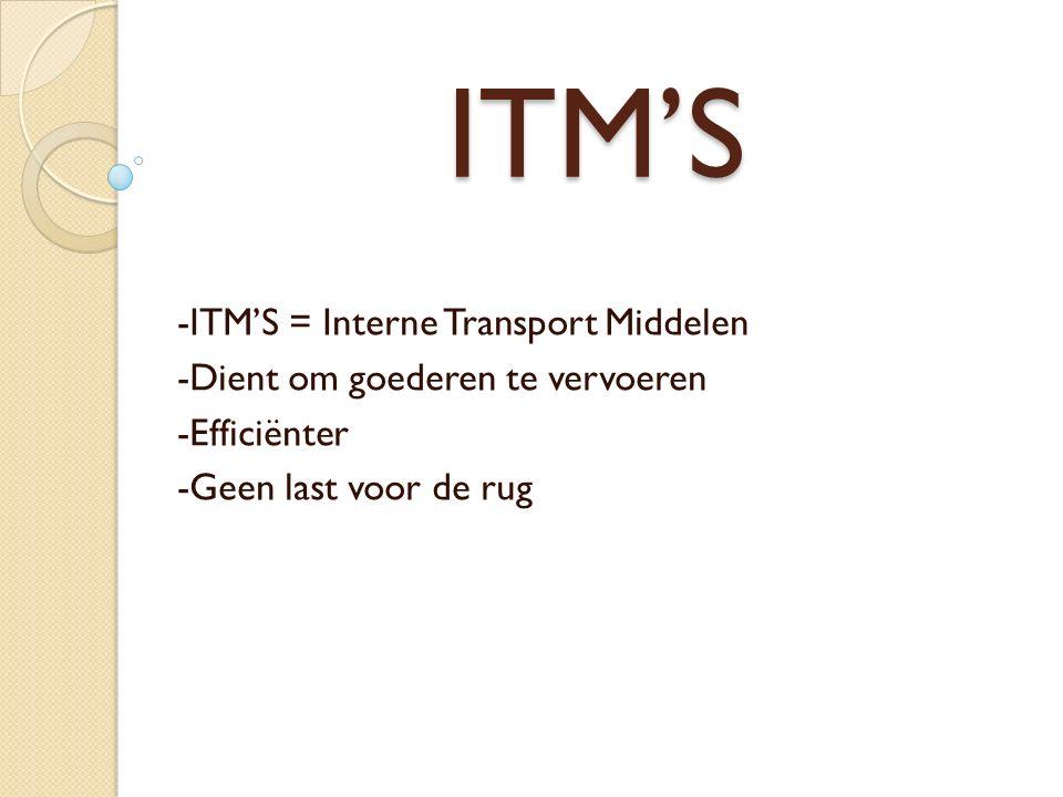 ITM'S -ITM'S = Interne Transport Middelen -Dient om goederen te vervoeren -Efficiënter -Geen last voor de rug