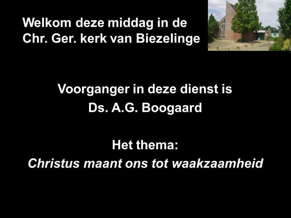 Welkom deze middag in de Chr. Ger. kerk van Biezelinge Voorganger in deze dienst is Ds. A.G. Boogaard Het thema: Christus maant ons tot waakzaamheid
