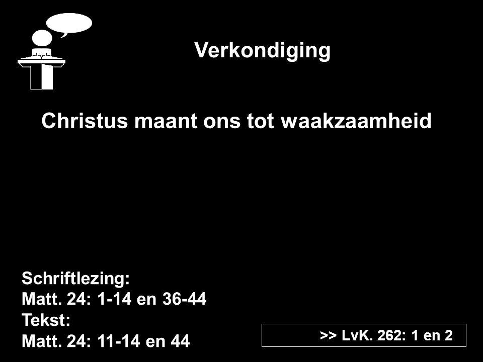 Verkondiging Schriftlezing: Matt. 24: 1-14 en 36-44 Tekst: Matt. 24: 11-14 en 44 >> LvK. 262: 1 en 2 Christus maant ons tot waakzaamheid