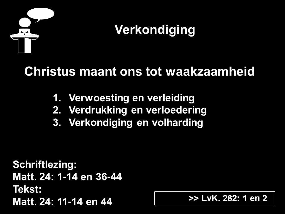 Verkondiging Schriftlezing: Matt. 24: 1-14 en 36-44 Tekst: Matt. 24: 11-14 en 44 >> LvK. 262: 1 en 2 Christus maant ons tot waakzaamheid 1.Verwoesting