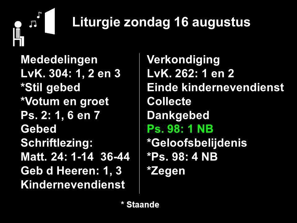Liturgie zondag 16 augustus Mededelingen LvK. 304: 1, 2 en 3 *Stil gebed *Votum en groet Ps. 2: 1, 6 en 7 Gebed Schriftlezing: Matt. 24: 1-14 36-44 Ge