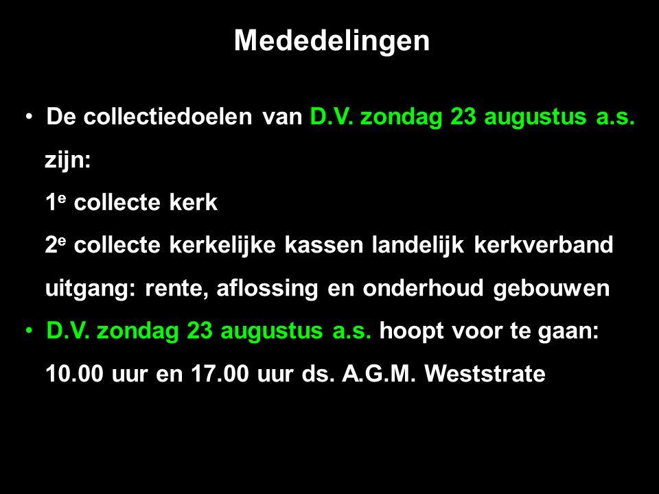 Mededelingen De collectiedoelen van D.V. zondag 23 augustus a.s. zijn: 1 e collecte kerk 2 e collecte kerkelijke kassen landelijk kerkverband uitgang: