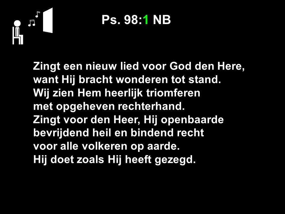 Ps. 98:1 NB Zingt een nieuw lied voor God den Here, want Hij bracht wonderen tot stand. Wij zien Hem heerlijk triomferen met opgeheven rechterhand. Zi