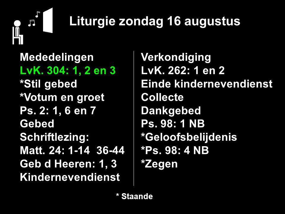 Liturgie zondag 16 augustus Mededelingen LvK. 304: 1, 2 en 3 *Stil gebed *Votum en groet Ps.