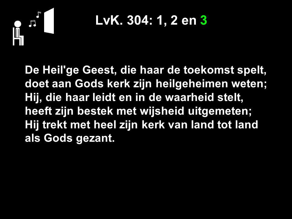 LvK. 304: 1, 2 en 3 De Heil'ge Geest, die haar de toekomst spelt, doet aan Gods kerk zijn heilgeheimen weten; Hij, die haar leidt en in de waarheid st