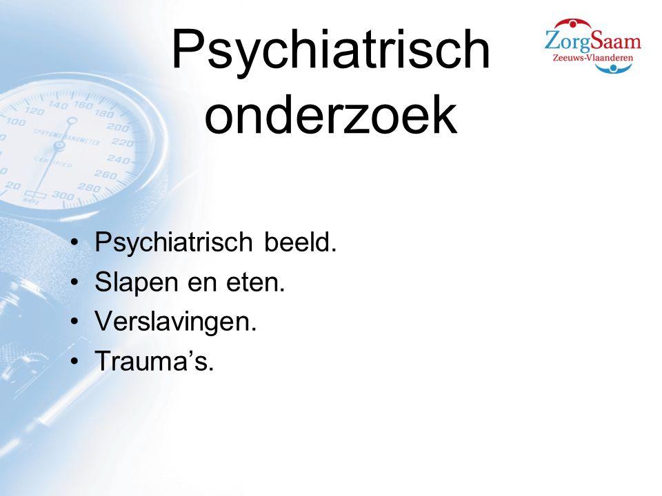 Psychiatrisch onderzoek Psychiatrisch beeld. Slapen en eten. Verslavingen. Trauma's.