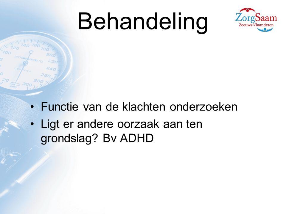 Behandeling Functie van de klachten onderzoeken Ligt er andere oorzaak aan ten grondslag? Bv ADHD
